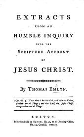 Extracts from An Humble Inquiry into the Scripture account of Jesus Christ, by T. E.