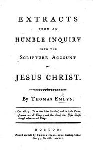 Extracts from An Humble Inquiry into the Scripture account of Jesus Christ  by T  E  Book