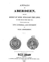 Annals of Aberdeen: From the Reign of King William the Lion, to the End of the Year 1818; with an Account of the City, Cathedral and University of Old Aberdeen, Volume 1