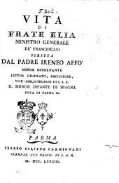 Vita di frate Elia ministro generale de' Francescani scritta dal padre Ireneo Affo' minor osservante lettor giubilato, definitore, vice-bibliotecario di S.A.R. il signor infante di Spagna duca di Parma ec