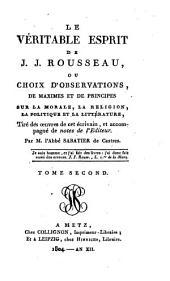 Le véritable esprit de J. J. Rousseau, ou Choix d'observations, de maximes et de principes sur la morale, la religion, la politique et la littérature: tiré des oeuvres de cet écrivain et accompagné de notes de l'éditeur, Volume2
