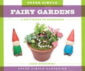 Super Simple Fairy Gardens: A Kid's Guide to Gardening: A Kid's Guide to Gardening