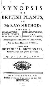 A Synopsis of British Plants, in Mr. Ray's Method, with Their Characters, Descriptions, Places of Growth, Time of Flowering, and Physical Virtues: Together with a Botanical Dictionary