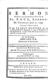 A Sermon Preached in the Cathedral Church of St. Paul, London: on Thursday, June 1, 1797: Being the Time of the Yearly Meeting of the Children Educated in the Charity-schools, in and about the Cities of London and Westminster. By the Reverend John Law, ... To which is Annexed, an Account of the Society for Promoting Christian Knowledge