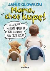 Mamo, chcę kupę!: Jak skutecznie nauczyć malucha robić siku i kupę tam gdzie trzeba