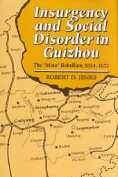 "Insurgency and Social Disorder in Guizhou: The ""Miao"" Rebellion, 1854-1873, Volume 0"