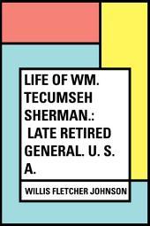 Life of Wm. Tecumseh Sherman.: Late Retired General. U. S. A.