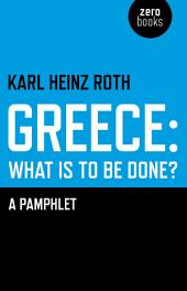 Greece: What is to be Done?: A Pamphlet