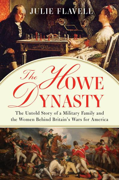 Download The Howe Dynasty  The Untold Story of a Military Family and the Women Behind Britain s Wars for America Book