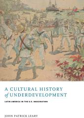 A Cultural History of Underdevelopment: Latin America in the U.S. Imagination