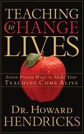 Teaching to Change Lives: Seven Proven Ways to Make Your Teaching Come Alive