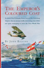 The Emperor's Coloured Coat: In Which Otto Prohaska, Hero of the Habsburg Empire, Has an Interesting Time While Not Quite Managing