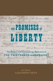 The Promises of Liberty: The History and Contemporary Relevance of the Thirteenth Amendment