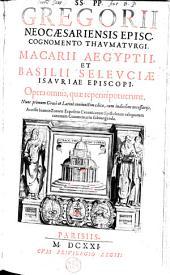 SS. PP. Gregorii Neocaesariensis Episc. cognomento Thaumaturgi, Macarii Aegyptii, et Basilii Seleuciae Isauriae Episcopi, Opera omnia, quae reperiri potuerunt