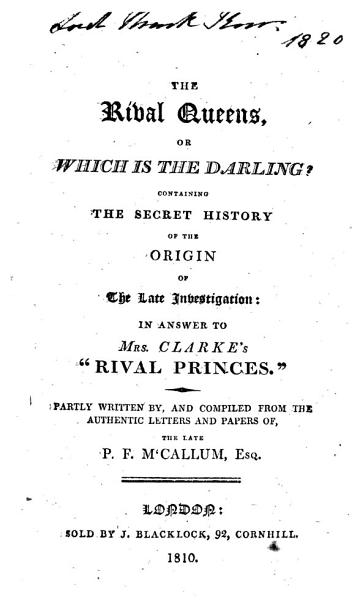 Download The Rival Queens  Or  which is the Darling  Containing the Secret History of the Origin of the Late Investigation  in Answer to Mrs  Clarke s    Rival Princes     Partly Written By  and Compiled from the Authentic Letters and Papers of the Late P  F  M Callum Book