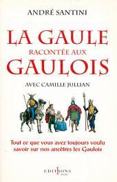 La Gaule racontée aux Gaulois: Tout ce que vous avez toujours voulu savoir sur nos ancêtres les Gaulois