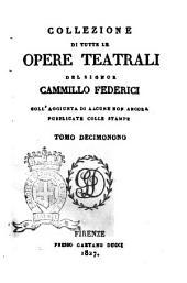 Collezione di tutte le opere teatrali del signor Cammillo Federici, coll'aggiunta di alcune non ancora pubblicate con le stampe: Volume 19