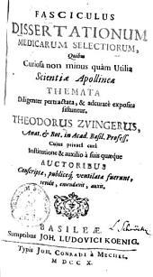Fasciculus dissertationum medicarum selectiorum, quibus curiosa non minus quam utilia scientiae Apollineae themata diligenter pertractata, & adcurate exposita sistuntur