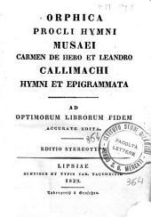 Orphica Procli Hymni Musaei Carmen de Hero et Leandro Callimachi Hymni et epigrammata. Ad optimorum librorum fidem accurate edita
