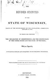 The Revised Statutes of the State of Wisconsin, Passed at the Second Session of the Legislature, Commencing January 10 1849: to which are Prefixed the Declaration of Independence, and the Constitutions of the United States and the State of Wisconsin: With an Appendix, Containing Certain Acts Required to be Published Therewith