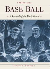 Base Ball: A Journal of the Early Game, Vol. 6, No. 1 (Spring 2012): A Journal of the Early Game, Vol. 6, No. 1 (Spring 2012)