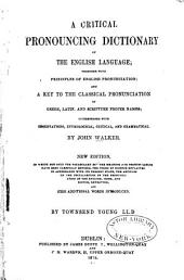 A Critical Pronouncing Dictionary of the English Language, Together with Principles of English Pronunciation and a Key to the Classical Pronunciation of Greek, Latin and Scripture Proper Names, Interspersed with Observations, Etymological, Critical and Grammatical