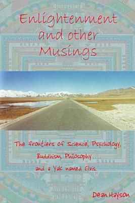 Enlightenment and Other Musings  The Frontiers of Science  Psychology  Buddhism  Philosophy and a Yak named Elvis
