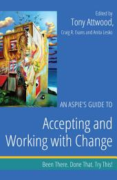 An Aspie's Guide to Accepting and Working with Change: Been There. Done That. Try This!