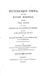 Picturesque Views, on the River Medway: From the Nore to the Vicinity of Its Source in Sussex: with Observations on the Public Buildings and Other Works of Art in Its Neighbourhood