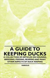 A Guide to Keeping Ducks - A Collection of Articles on Housing, Breeding, Feeding, Rearing and Many Other Aspects of Duck Keeping