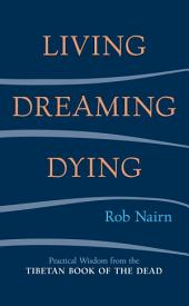 Living, Dreaming, Dying: Practical Wisdom from the Tibetan Book of the Dead