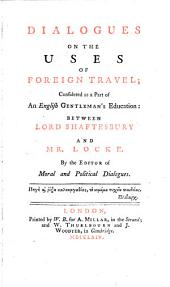 Dialogues on the Uses of Foreign Travel: Considered as a Part of an English Gentleman's Education: Between Lord Shaftesbury and Mr. Locke