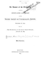 An Account of the Celebration of the Seventy-fifth Anniversary of the Second Society of Universalists , Boston, December 18, 1892: Also of the Proceedings of the Social Parish Banquet, January 26, 1893