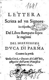 Lettera scritta ad vn signore in risposta del libro stampato sopra le ragioni del serenissimo duca di Parma contro la presa della città, e ducato di Castro, esseguita dall'armi pontificie nell'anno 1641