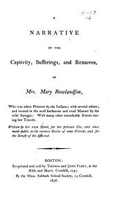A narrative of the captivity, sufferings, and removes, of Mrs. Mary Rowlandson: who was taken prisoner by the Indians; with several others... Written by her own hand