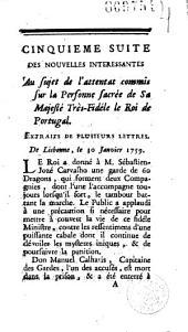 Cinquième suite [par Viou] des nouvelles intéressantes au sujet de l'attentat commis sur ... le roi de Portugal. Extraits de plusieurs lettres