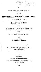 A familiar abridgment of the Municipal Corporation Act, 5 & 6 Will. IV., C. 76, etc
