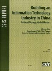 Building an Information Technology Industry in China, National Strategy, Global Markets: A Report of the Technology and Public Policy Program Center for Strategic and International Studies