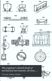 The Engineer's Sketch-book of Mechanical Movements, Devices, Appliances, Contrivances and Details Employed in the Design and Construction of Machinery for Every Purpose Classified & Arranged for Reference for the Use of Engineers, Mechanical Draughtsmen, Managers, Mechanics, Inventors, Patent Agents, and All Engaged in the Mechanical Arts