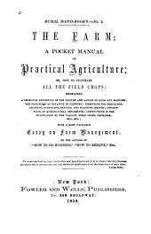 "The Farm: A Pocket Manual of Practical Agriculture; Or, How to Cultivate All the Field Crops: Embracing a Thorough Exposition of the Nature and Action of Soils and Manures; the Principles of Rotation in Cropping: Directions for Irrigating, Draining, Subsoiling, Fencing, and Planting Hedges; Descriptions of Agricultural Implements; Instructions in the Cultivation of the Various Field Crops, Orchards, Etc., Etc.: with a Most Valuable Essay on Farm Management. By the Author of ""How to Do Business,"" ""How to Behave,"" Etc. ..."