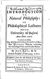 An Introduction to Natural Philosophy: Or, Philosophical Lectures Read in the University of Oxford Anno Dom. 1700. To which are Added the Demonstrations of Monsieur Huygens's Theorems, Concerning the Centrifugal Force and Circular Motion