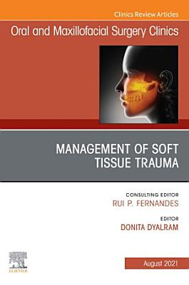 Management of Soft Tissue Trauma  An Issue of Oral and Maxillofacial Surgery Clinics of North America E Book PDF
