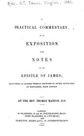 A Practical Commentary, Or an Exposition with Notes on the Epistle of James: Delivered in Sundry Weekly Lectures ...