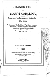 Handbook of South Carolina: Resources, Institutions and Industries of the State: A Summary of the Statistics of Agriculture, Manufactures, Geography, Climate, Geology and Physiography, Minerals and Mining, Education, Transportation, Commerce, Government, Etc. E. J. Watson, Commissioner