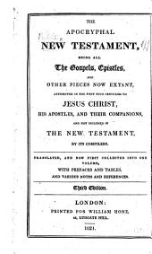 The Apocryphal New Testament, being all the Gospels, Epistles and other pieces now extant, attributed in the first four centuries to Jesus Christ, His Apostles and their companions, and not included in the New Testament by its compilers. Translated from the original tongues and now first collected into one volume by W. Hone