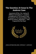 The Question at Issue in the Andover Case  Arguments of Rev  Drs  Joshua W  Wellman and Orpheus T  Lanphear  Complainants in the Andover Case  Prepare PDF