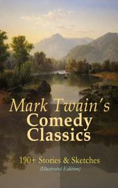 Mark Twain's Comedy Classics: 190+ Stories & Sketches (Illustrated Edition): The Complete Short Stories of Mark Twain: A Double Barrelled Detective Story, Those Extraordinary Twins, The Stolen White Elephant, The Celebrated Jumping Frog of Calaveras County, Sketches New and Old, Mark Twain's Library of Humor…