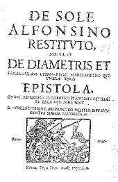 De sole alfonsino restituto, simul et de diametris et parallaxibus luminarium, semidiametro que vmbrae terrae epistola ...
