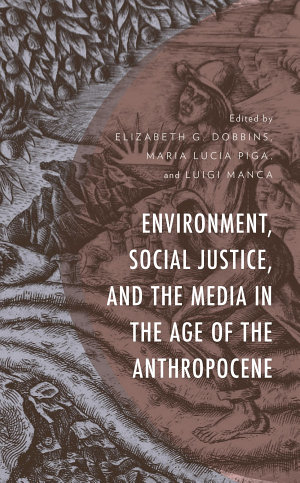Environment  Social Justice  and the Media in the Age of the Anthropocene