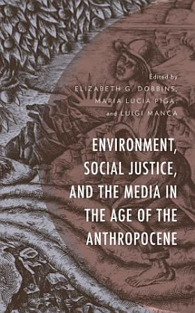 Environment  Social Justice  and the Media in the Age of the Anthropocene PDF